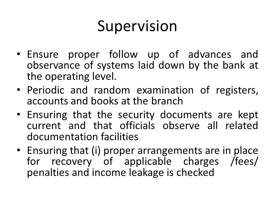 Supervision Ensure proper follow up of advances and observance of systems laid down by the bank at the operating level. Periodic and random examinatio