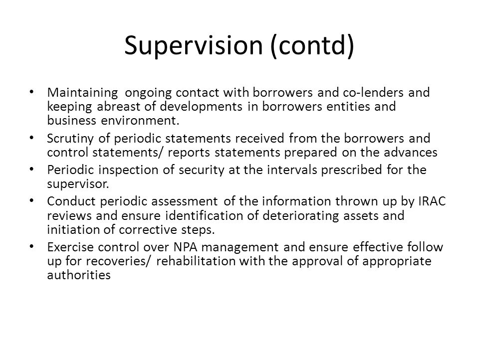 Supervision (contd) Maintaining ongoing contact with borrowers and co-lenders and keeping abreast of developments in borrowers entities and business e