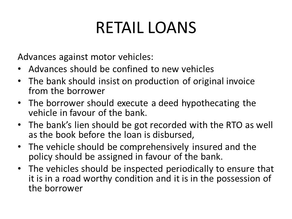 RETAIL LOANS Advances against motor vehicles: Advances should be confined to new vehicles The bank should insist on production of original invoice fro