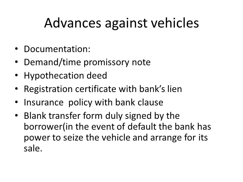 Advances against vehicles Documentation: Demand/time promissory note Hypothecation deed Registration certificate with banks lien Insurance policy with