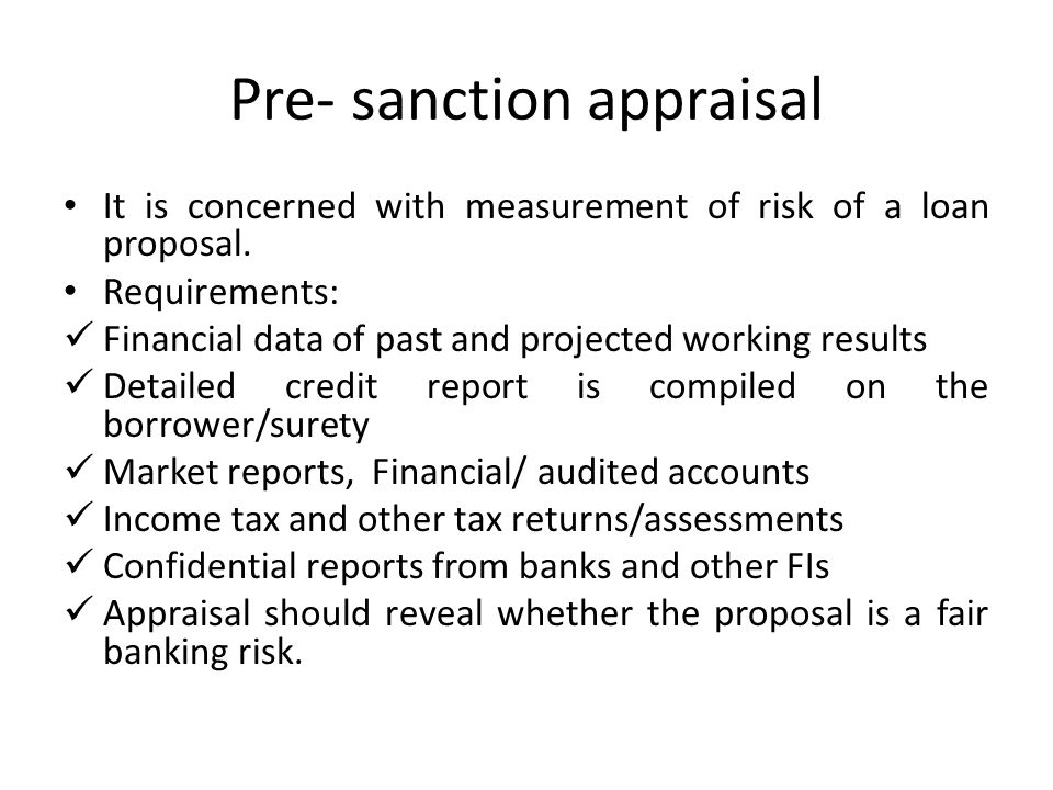 Pre- sanction appraisal It is concerned with measurement of risk of a loan proposal. Requirements: Financial data of past and projected working result