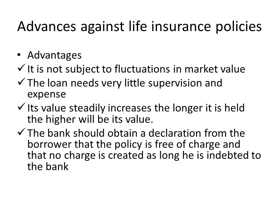Advances against life insurance policies Advantages It is not subject to fluctuations in market value The loan needs very little supervision and expen