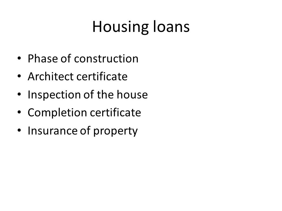 Housing loans Phase of construction Architect certificate Inspection of the house Completion certificate Insurance of property