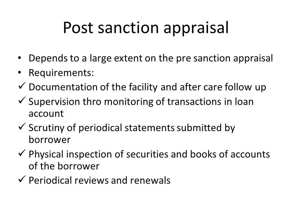 Post sanction appraisal Depends to a large extent on the pre sanction appraisal Requirements: Documentation of the facility and after care follow up S