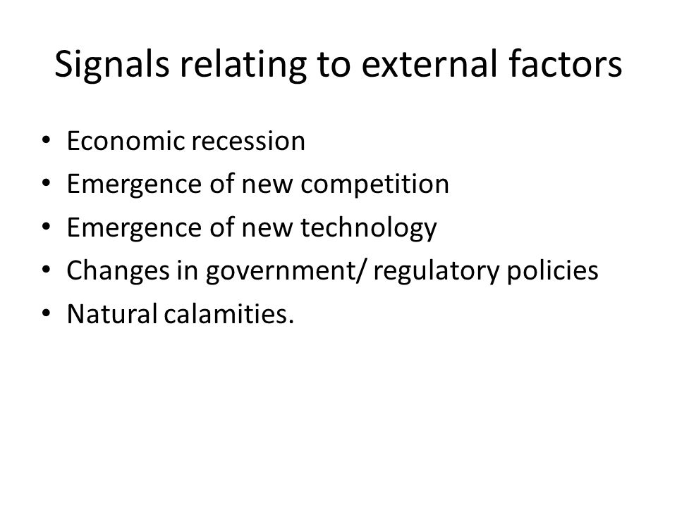 Signals relating to external factors Economic recession Emergence of new competition Emergence of new technology Changes in government/ regulatory pol