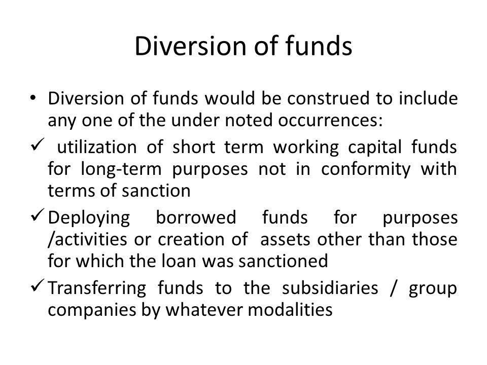 Diversion of funds Diversion of funds would be construed to include any one of the under noted occurrences: utilization of short term working capital