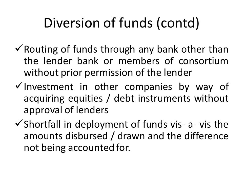 Diversion of funds (contd) Routing of funds through any bank other than the lender bank or members of consortium without prior permission of the lende