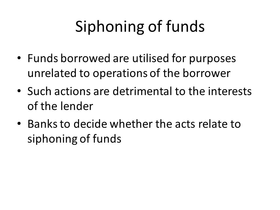 Siphoning of funds Funds borrowed are utilised for purposes unrelated to operations of the borrower Such actions are detrimental to the interests of t