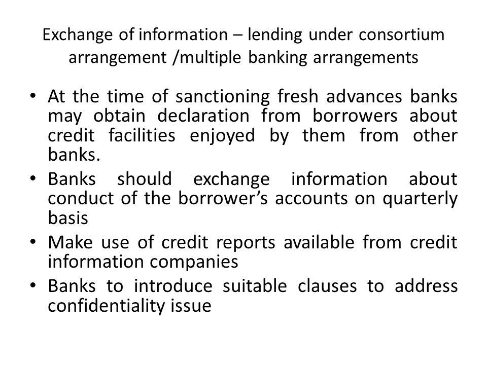 Exchange of information – lending under consortium arrangement /multiple banking arrangements At the time of sanctioning fresh advances banks may obta