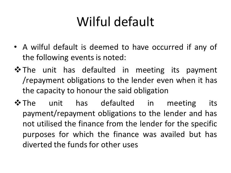 Wilful default A wilful default is deemed to have occurred if any of the following events is noted: The unit has defaulted in meeting its payment /rep