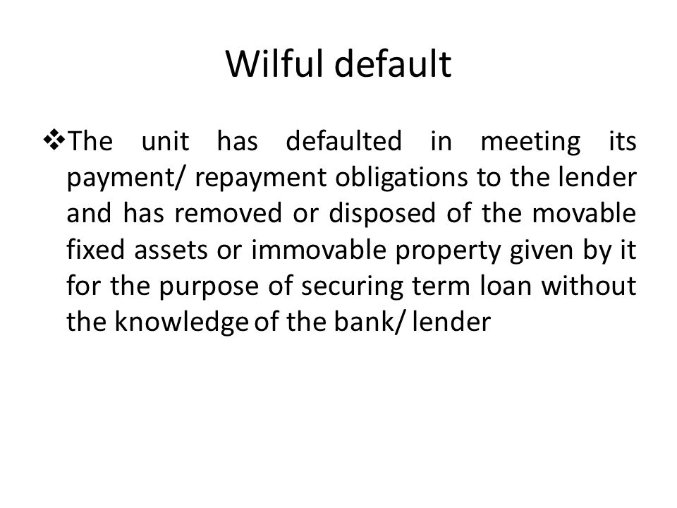 Wilful default The unit has defaulted in meeting its payment/ repayment obligations to the lender and has removed or disposed of the movable fixed ass