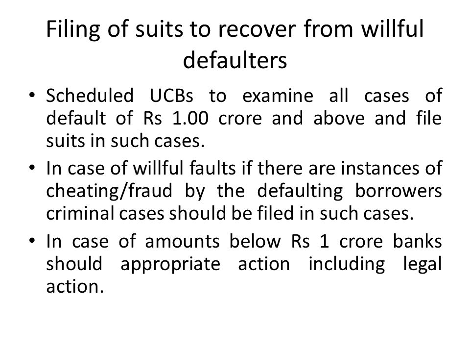 Filing of suits to recover from willful defaulters Scheduled UCBs to examine all cases of default of Rs 1.00 crore and above and file suits in such ca