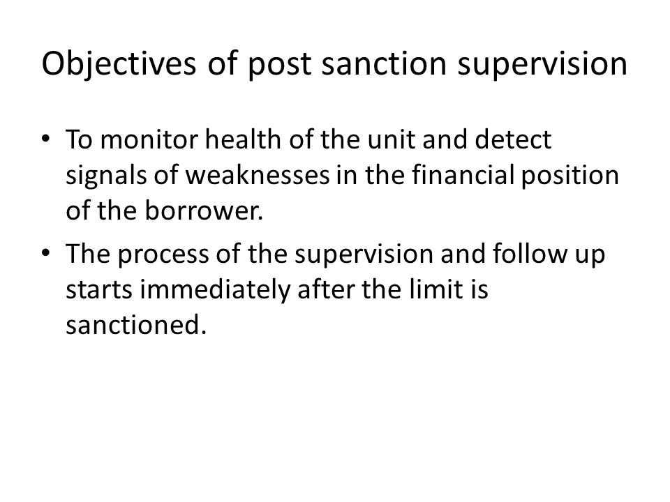 Objectives of post sanction supervision To monitor health of the unit and detect signals of weaknesses in the financial position of the borrower. The