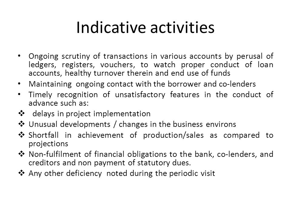 Indicative activities Ongoing scrutiny of transactions in various accounts by perusal of ledgers, registers, vouchers, to watch proper conduct of loan