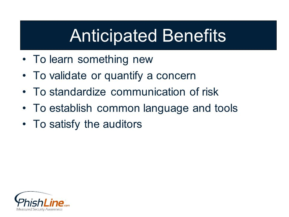 Anticipated Benefits To learn something new To validate or quantify a concern To standardize communication of risk To establish common language and tools To satisfy the auditors