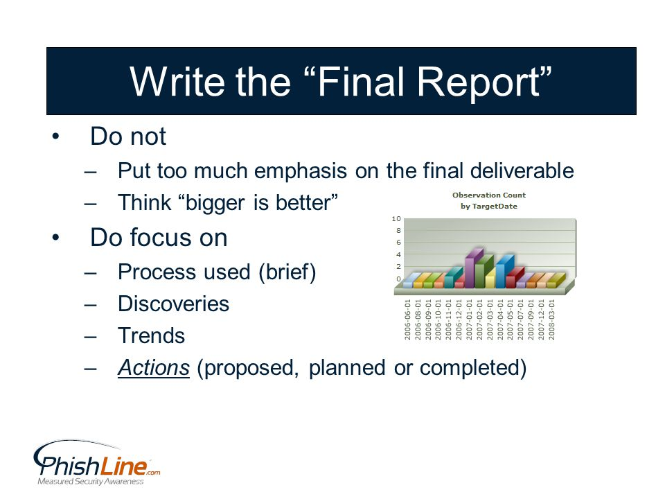 Write the Final Report Do not –Put too much emphasis on the final deliverable –Think bigger is better Do focus on –Process used (brief) –Discoveries –Trends –Actions (proposed, planned or completed)