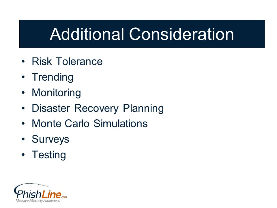 Additional Consideration Risk Tolerance Trending Monitoring Disaster Recovery Planning Monte Carlo Simulations Surveys Testing