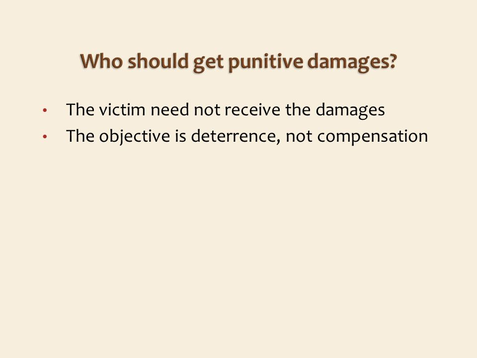 The victim need not receive the damages The objective is deterrence, not compensation