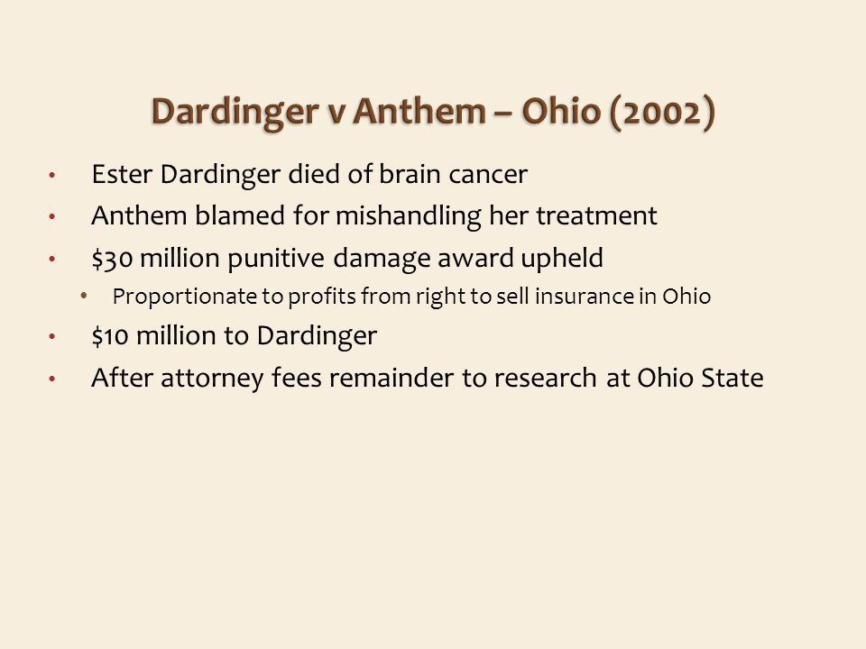 Ester Dardinger died of brain cancer Anthem blamed for mishandling her treatment $30 million punitive damage award upheld Proportionate to profits from right to sell insurance in Ohio $10 million to Dardinger After attorney fees remainder to research at Ohio State
