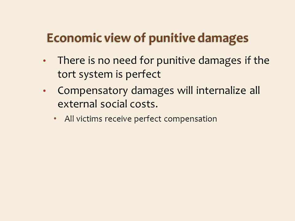 There is no need for punitive damages if the tort system is perfect Compensatory damages will internalize all external social costs.