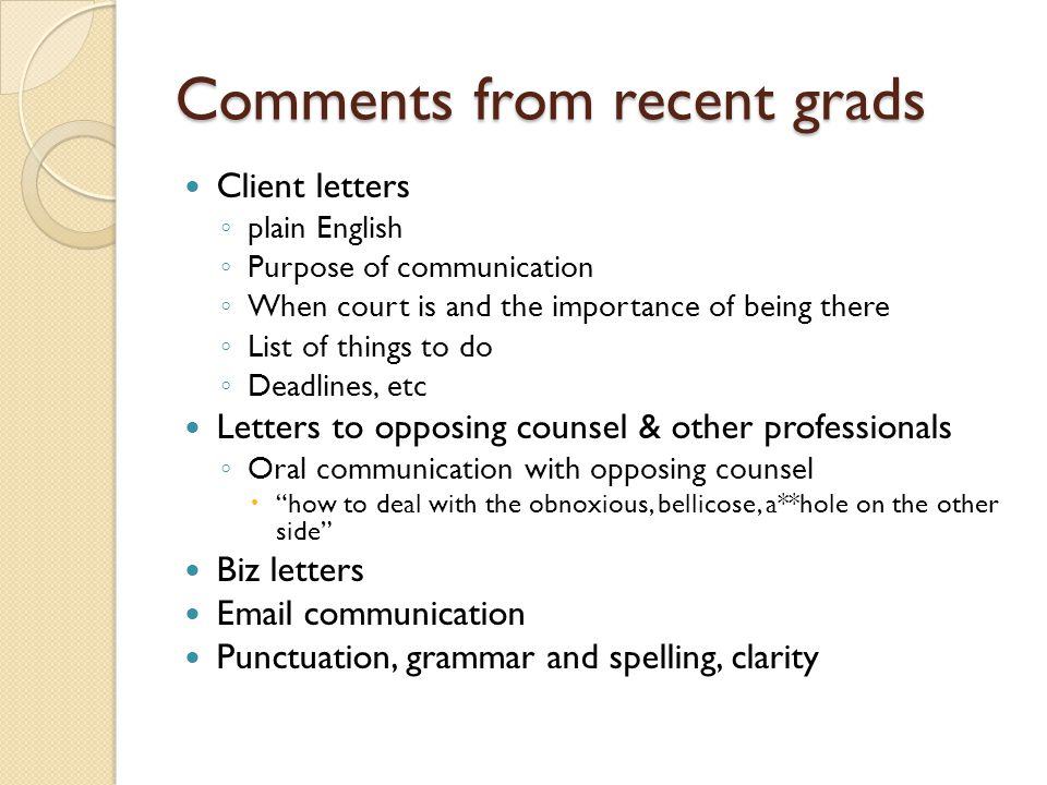 Comments from recent grads Client letters plain English Purpose of communication When court is and the importance of being there List of things to do Deadlines, etc Letters to opposing counsel & other professionals Oral communication with opposing counsel how to deal with the obnoxious, bellicose, a**hole on the other side Biz letters Email communication Punctuation, grammar and spelling, clarity
