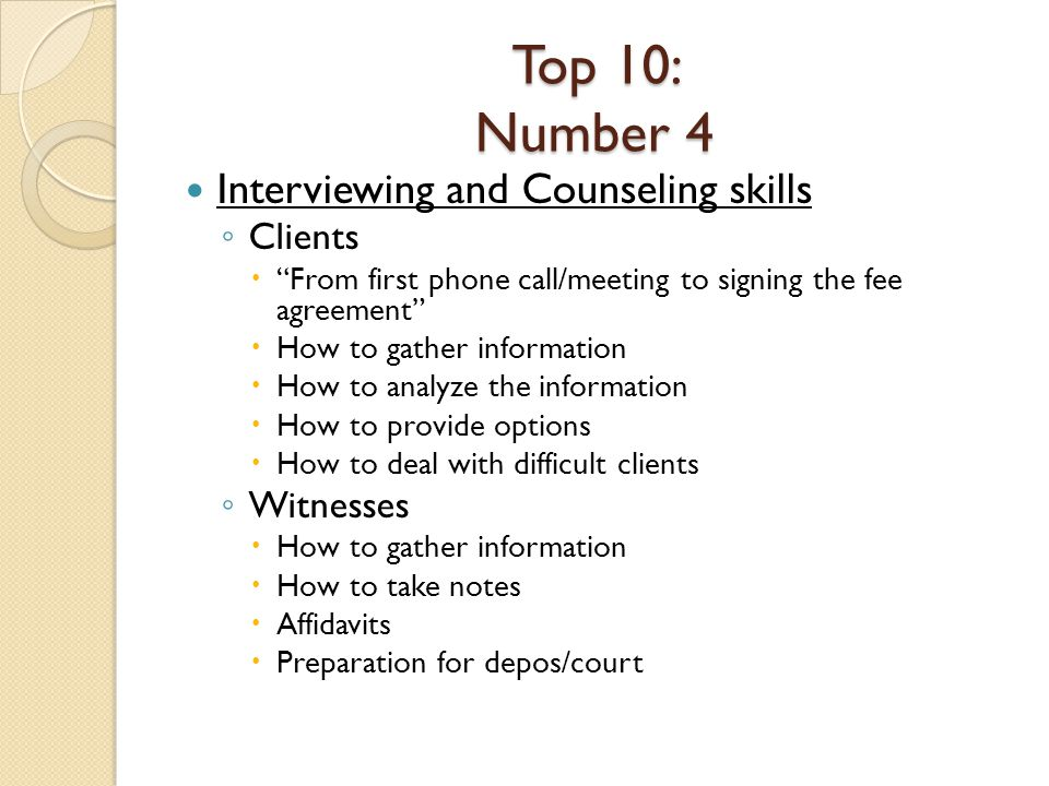 Top 10: Number 4 Interviewing and Counseling skills Clients From first phone call/meeting to signing the fee agreement How to gather information How to analyze the information How to provide options How to deal with difficult clients Witnesses How to gather information How to take notes Affidavits Preparation for depos/court