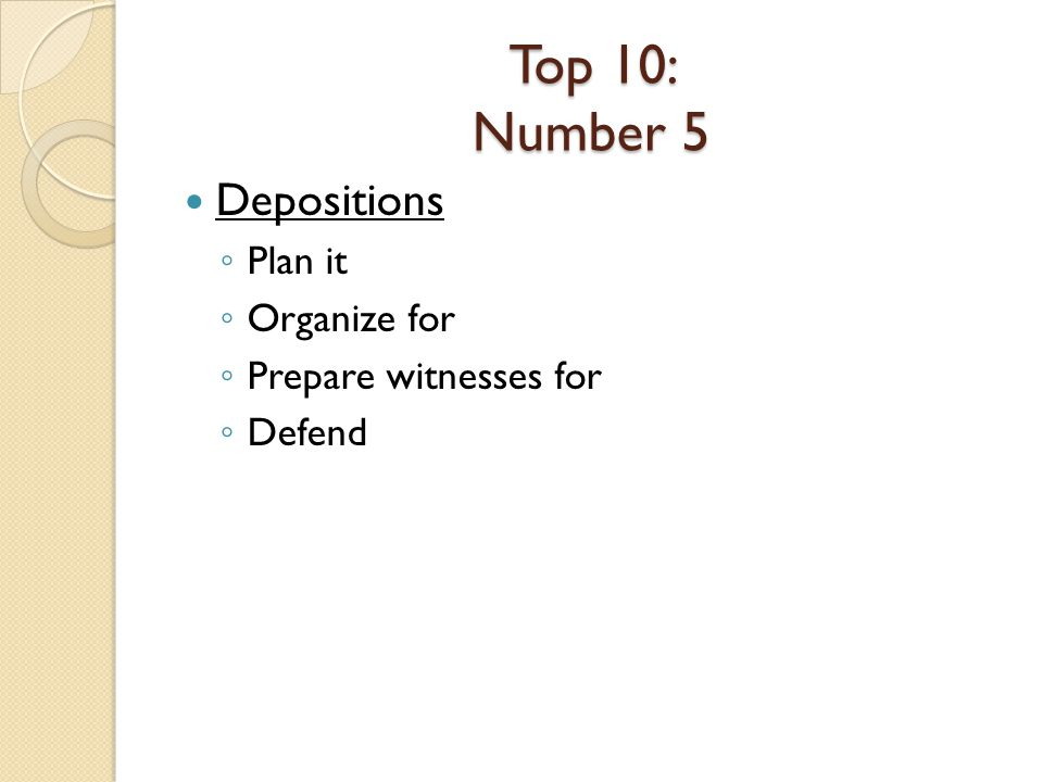 Top 10: Number 5 Depositions Plan it Organize for Prepare witnesses for Defend