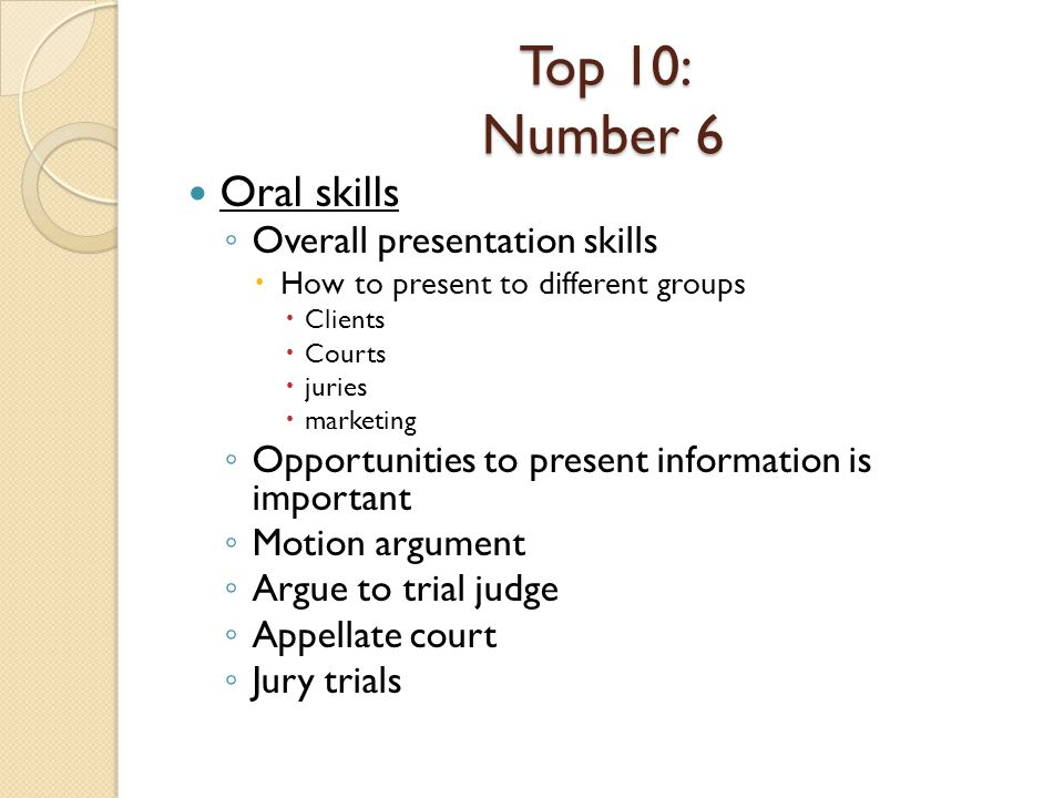 Top 10: Number 6 Oral skills Overall presentation skills How to present to different groups Clients Courts juries marketing Opportunities to present information is important Motion argument Argue to trial judge Appellate court Jury trials