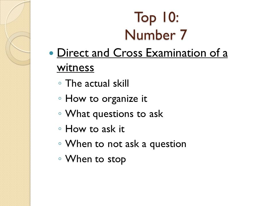 Top 10: Number 7 Direct and Cross Examination of a witness The actual skill How to organize it What questions to ask How to ask it When to not ask a question When to stop