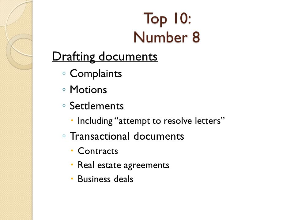 Top 10: Number 8 Drafting documents Complaints Motions Settlements Including attempt to resolve letters Transactional documents Contracts Real estate agreements Business deals