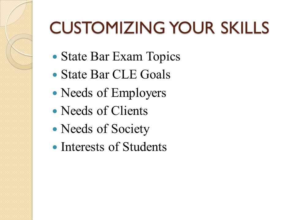 CUSTOMIZING YOUR SKILLS State Bar Exam Topics State Bar CLE Goals Needs of Employers Needs of Clients Needs of Society Interests of Students