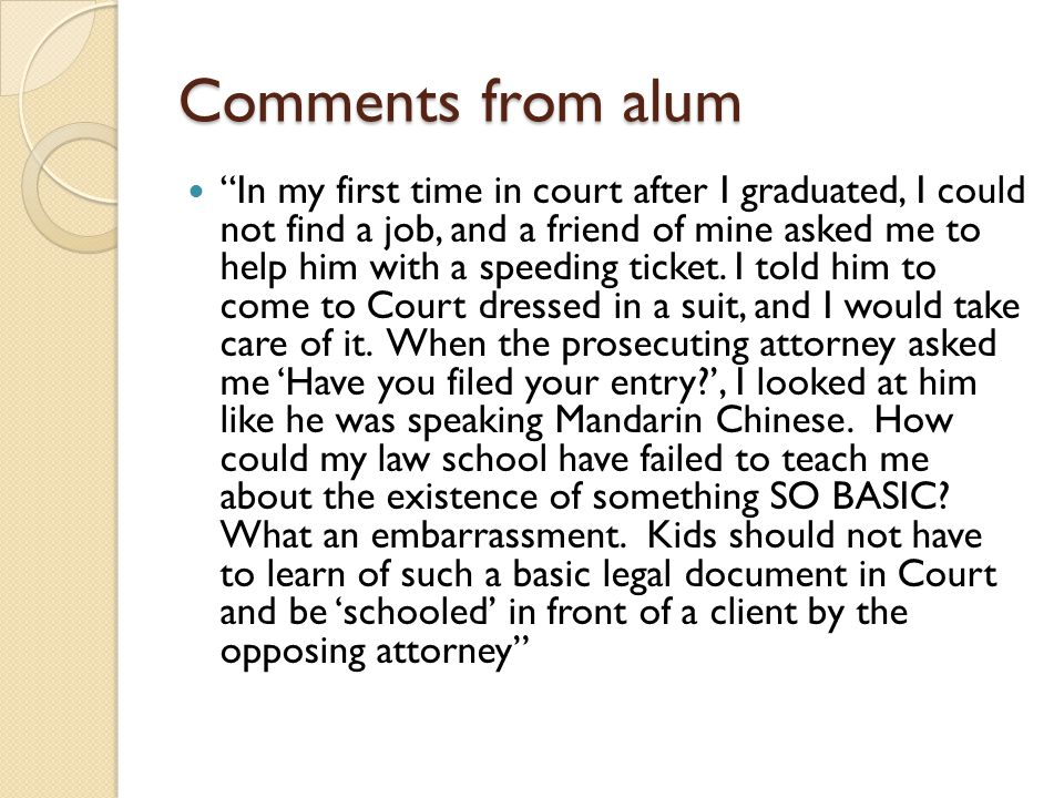 Comments from alum In my first time in court after I graduated, I could not find a job, and a friend of mine asked me to help him with a speeding ticket.