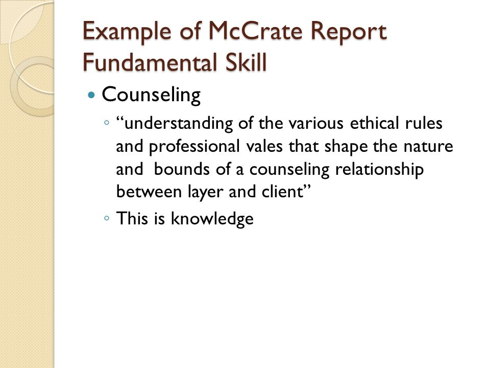 Example of McCrate Report Fundamental Skill Counseling understanding of the various ethical rules and professional vales that shape the nature and bounds of a counseling relationship between layer and client This is knowledge