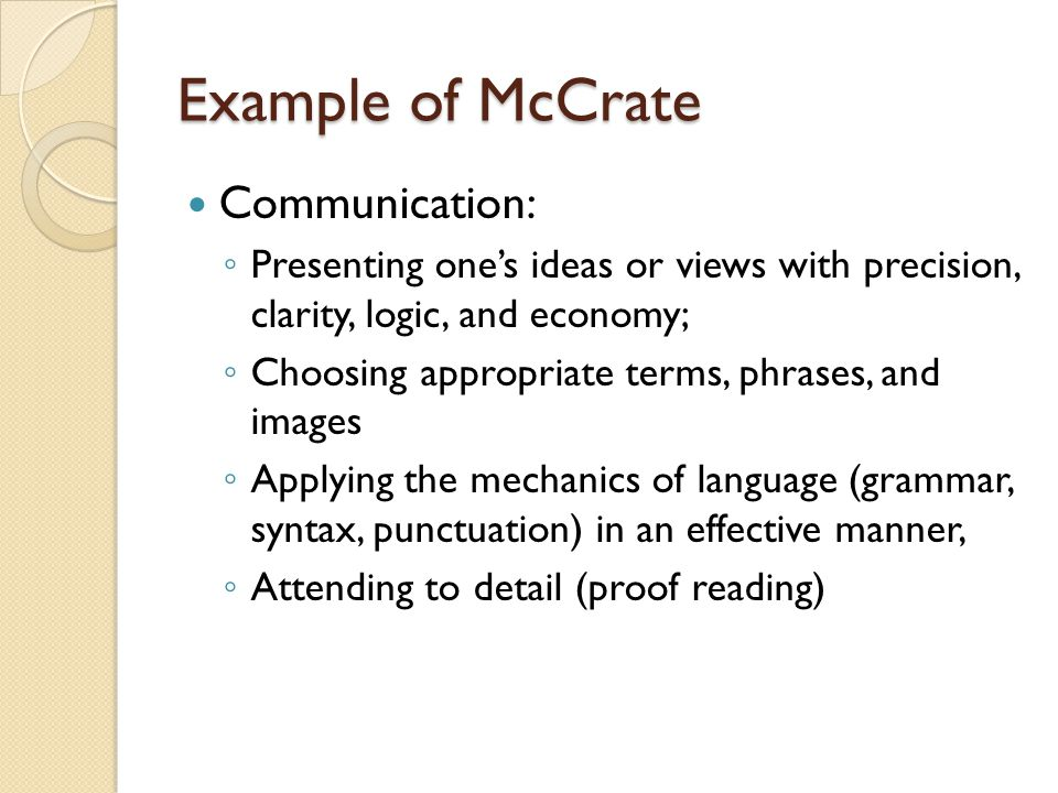 Example of McCrate Communication: Presenting ones ideas or views with precision, clarity, logic, and economy; Choosing appropriate terms, phrases, and images Applying the mechanics of language (grammar, syntax, punctuation) in an effective manner, Attending to detail (proof reading)