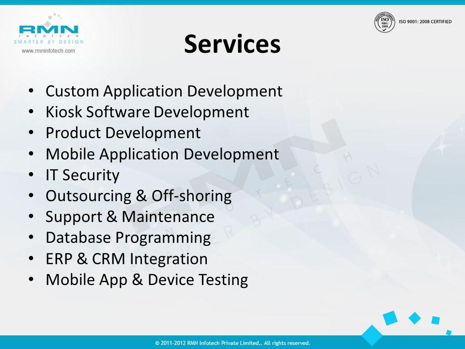 Services Custom Application Development Kiosk Software Development Product Development Mobile Application Development IT Security Outsourcing & Off-shoring Support & Maintenance Database Programming ERP & CRM Integration Mobile App & Device Testing