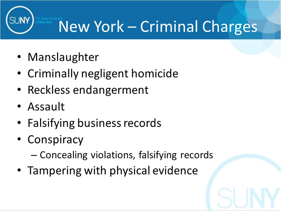 New York – Criminal Charges Manslaughter Criminally negligent homicide Reckless endangerment Assault Falsifying business records Conspiracy – Concealing violations, falsifying records Tampering with physical evidence