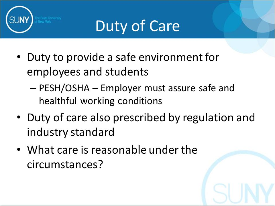 Duty of Care Duty to provide a safe environment for employees and students – PESH/OSHA – Employer must assure safe and healthful working conditions Duty of care also prescribed by regulation and industry standard What care is reasonable under the circumstances