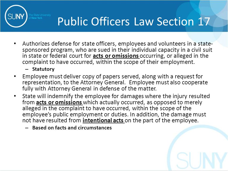 Public Officers Law Section 17 Authorizes defense for state officers, employees and volunteers in a state- sponsored program, who are sued in their individual capacity in a civil suit in state or federal court for acts or omissions occurring, or alleged in the complaint to have occurred, within the scope of their employment.