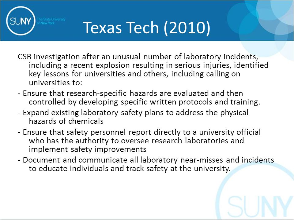 Texas Tech (2010) CSB investigation after an unusual number of laboratory incidents, including a recent explosion resulting in serious injuries, identified key lessons for universities and others, including calling on universities to: - Ensure that research-specific hazards are evaluated and then controlled by developing specific written protocols and training.