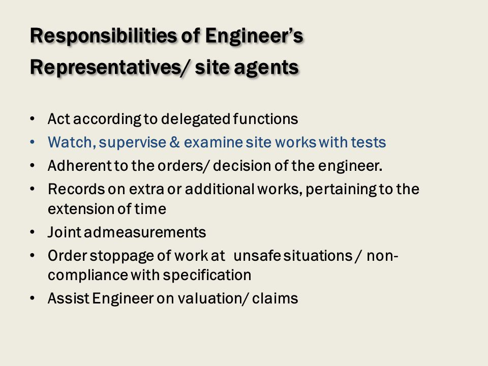 Responsibilities of Engineers Representatives/ site agents Act according to delegated functions Watch, supervise & examine site works with tests Adher