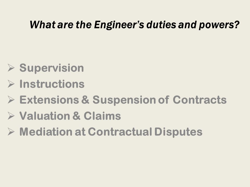 What are the Engineers duties and powers? Supervision Instructions Extensions & Suspension of Contracts Valuation & Claims Mediation at Contractual Di