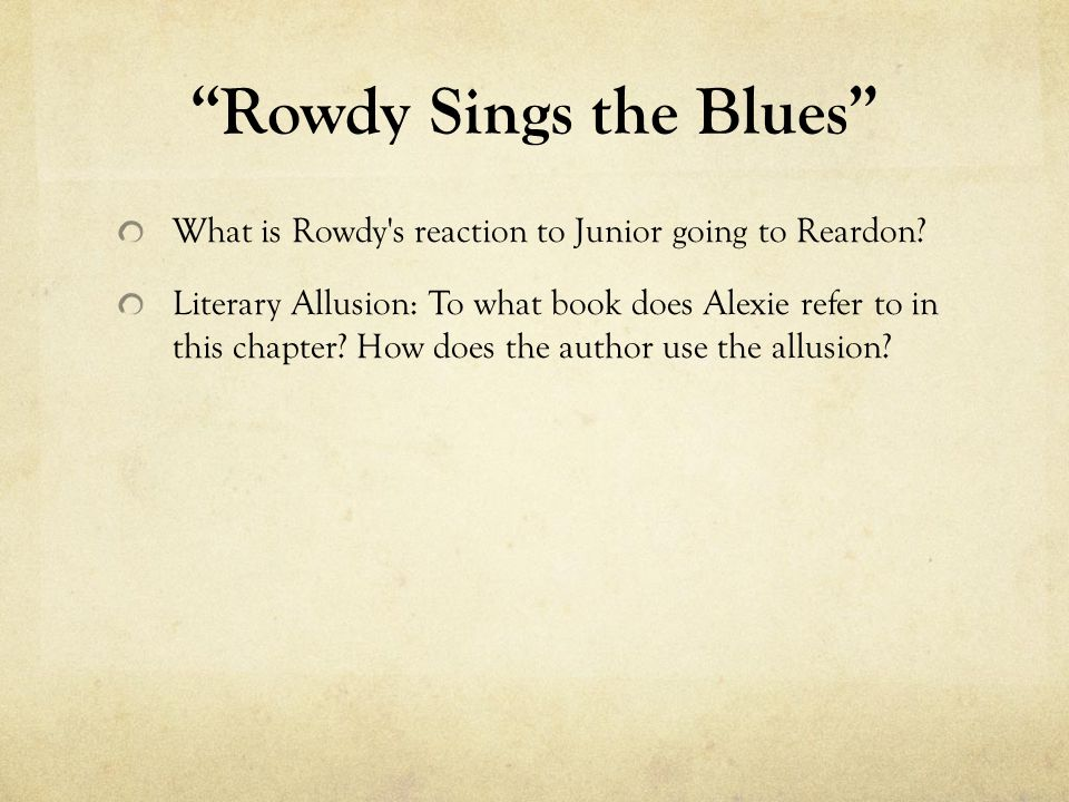 Rowdy Sings the Blues What is Rowdy's reaction to Junior going to Reardon? Literary Allusion: To what book does Alexie refer to in this chapter? How d