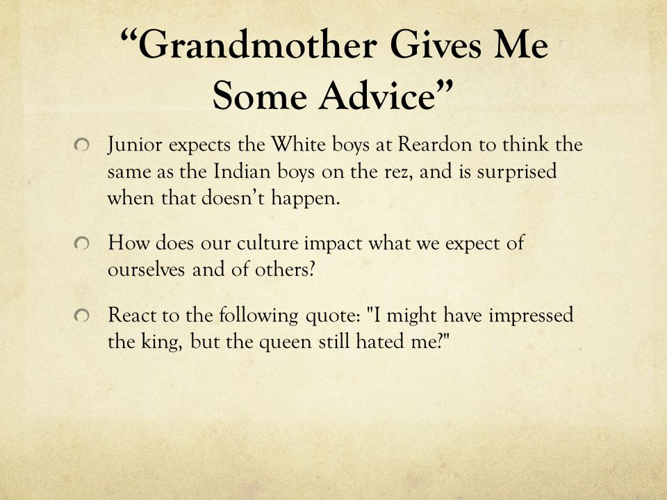 Grandmother Gives Me Some Advice Junior expects the White boys at Reardon to think the same as the Indian boys on the rez, and is surprised when that