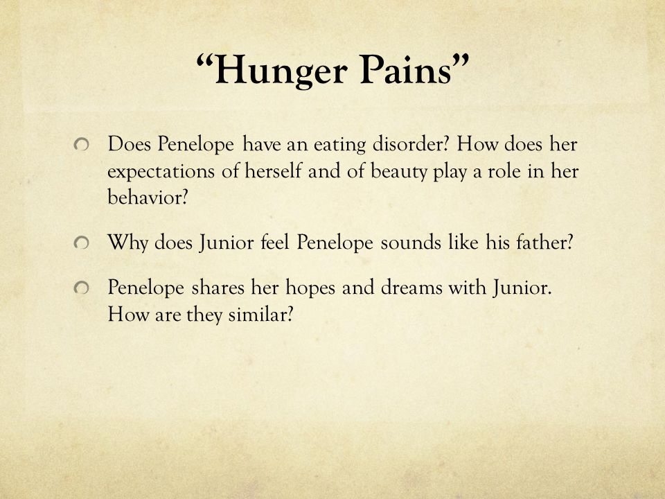 Hunger Pains Does Penelope have an eating disorder? How does her expectations of herself and of beauty play a role in her behavior? Why does Junior fe