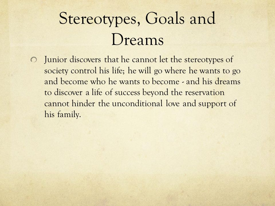 Stereotypes, Goals and Dreams Junior discovers that he cannot let the stereotypes of society control his life; he will go where he wants to go and bec