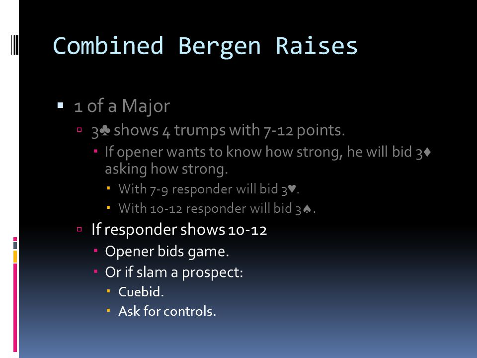 Combined Bergen Raises 1 of a Major 3 shows 4 trumps with 7-12 points. If opener wants to know how strong, he will bid 3 asking how strong. With 7-9 r
