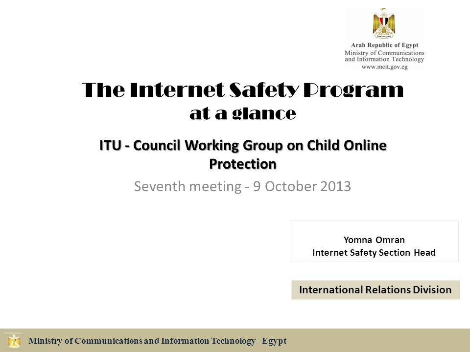 The Internet Safety Program at a glance ITU - Council Working Group on Child Online Protection Seventh meeting - 9 October 2013 Ministry of Communications and Information Technology - Egypt Yomna Omran Internet Safety Section Head International Relations Division