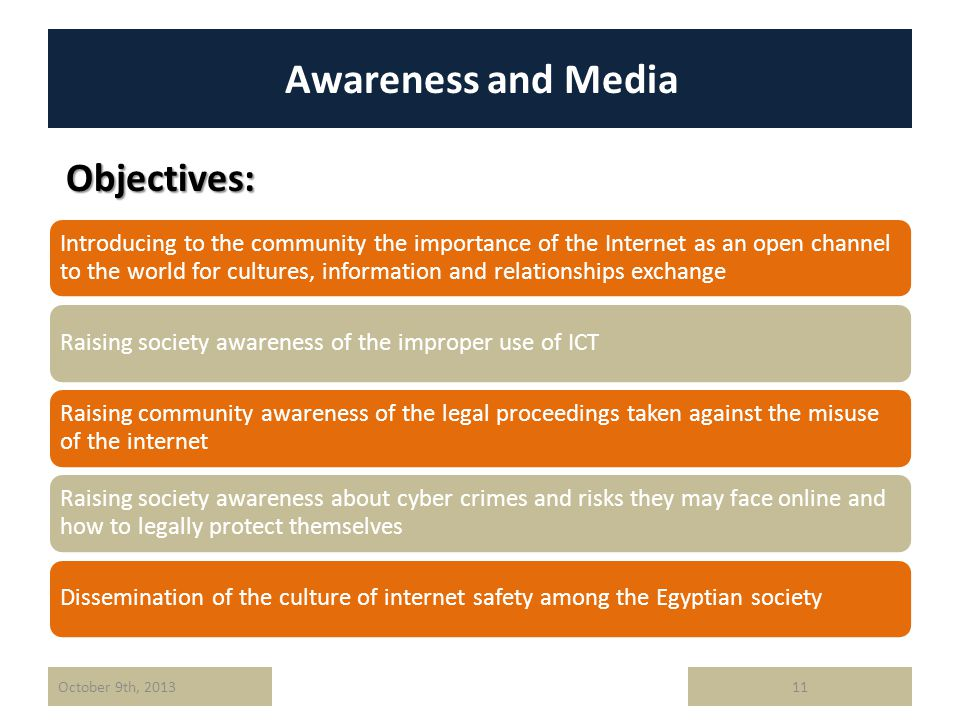 Awareness and Media Objectives: 11October 9th, 2013 Introducing to the community the importance of the Internet as an open channel to the world for cultures, information and relationships exchange Raising society awareness of the improper use of ICT Raising community awareness of the legal proceedings taken against the misuse of the internet Raising society awareness about cyber crimes and risks they may face online and how to legally protect themselves Dissemination of the culture of internet safety among the Egyptian society