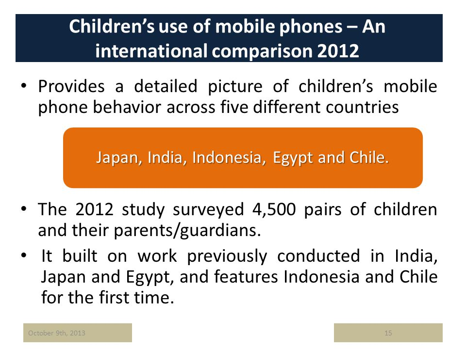 Childrens use of mobile phones – An international comparison 2012 Provides a detailed picture of childrens mobile phone behavior across five different countries The 2012 study surveyed 4,500 pairs of children and their parents/guardians.