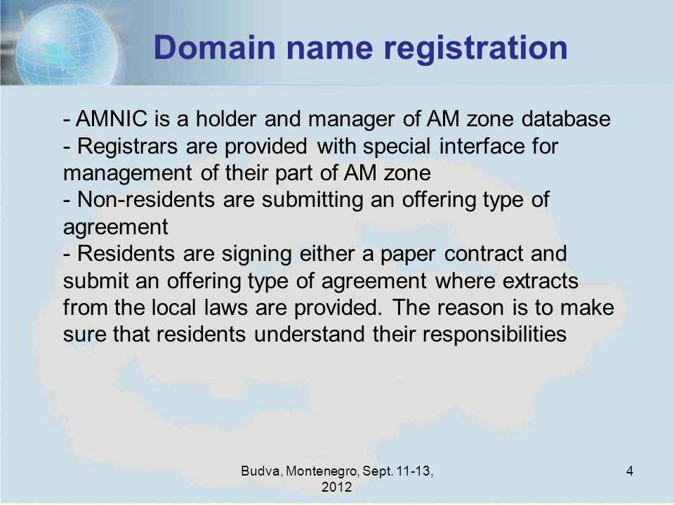 Budva, Montenegro, Sept. 11-13, 2012 4 Domain name registration - AMNIC is a holder and manager of AM zone database - Registrars are provided with spe